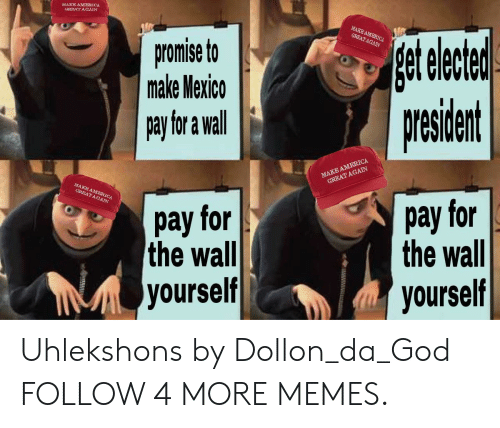 Great Again: MAKE AMERICA  GREAT AGAIN  get elete  president  MAKE AMERICA  GREAT AGAIN  promise to  make Mexico  pay for a wall  MAKE AMERCA  GREAT AGAIN  MAKE AMERICA  GREAT AGAIN  pay for  the wall  pay for  the wall  yourself  yourself Uhlekshons by Dollon_da_God FOLLOW 4 MORE MEMES.