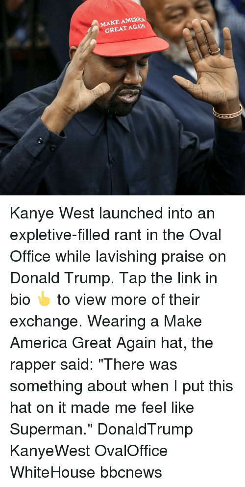 "America, Donald Trump, and Kanye: MAKE AMERICA  GREAT AGAIN Kanye West launched into an expletive-filled rant in the Oval Office while lavishing praise on Donald Trump. Tap the link in bio 👆 to view more of their exchange. Wearing a Make America Great Again hat, the rapper said: ""There was something about when I put this hat on it made me feel like Superman."" DonaldTrump KanyeWest OvalOffice WhiteHouse bbcnews"