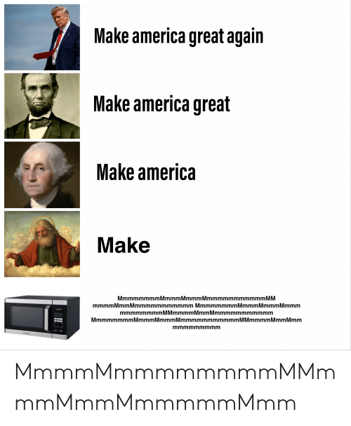 America, Dank Memes, and M&m: Make america great again  Make america great  Make america  Make  MmmmmmmmMmmmMmmmMmmmmmmmmmmm M M  mmmm MmmMmmmmmmmmmmm MmmmmmmmMmmmMmmmMmmm  mmmmmmmmMMmmmmMmmMmmmmmmmmmmm  MmmmmmmmMmmmMmmmMmmmmmmmmmmm M Mmmmm Mmm Mmm  mmmmmmmmm MmmmMmmmmmmmmMMmmmMmmMmmmmmMmm