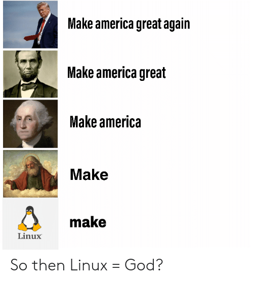 make america great again: Make america great again  Make america great  Make america  Make  make  Linux So then Linux = God?