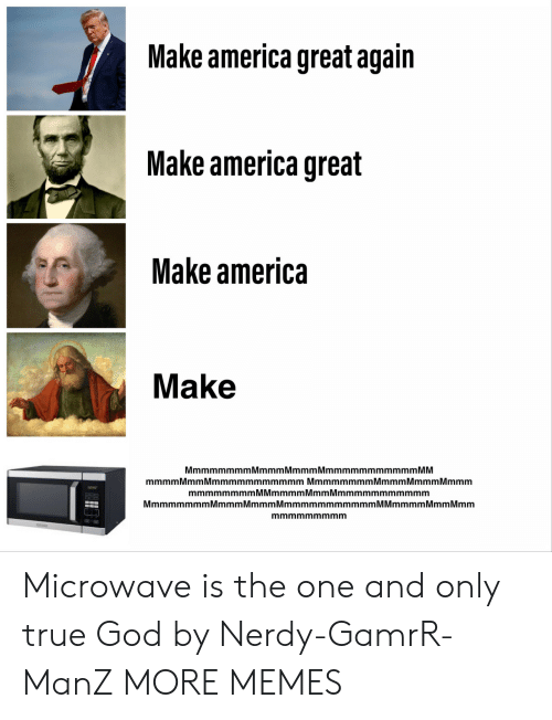 make america great again: Make america great again  Make america great  Make america  Make  MmmmmmmmMmmmMmmmMmmmmmmmmmmm MM  mmmm Mmm Mmmmmmmmmmmm Mmmmmmmm Mmmm Mmmm Mmmm  mmmmmmmmMMmmmmMmmMmmmmmmmmmmm  MmmmmmmmMmmmMmmmMmmmmmmmmmmmM Mmmmm Mmm Mmm  mmmmmmmmm Microwave is the one and only true God by Nerdy-GamrR-ManZ MORE MEMES