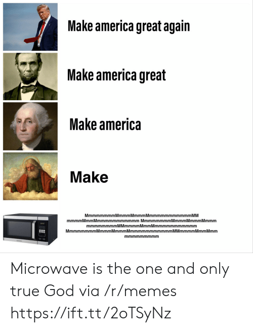 make america great again: Make america great again  Make america great  Make america  Make  MmmmmmmmMmmmMmmmMmmmmmmmmmmm MM  mmmmMmm Mmmmmmmmmmmm Mmmmmmmm Mmmm MmmmMmmm  mmmmmmmmMMmmmmMmmMmmmmmmmmmmm  MmmmmmmmMmmmMmmmMmmmmmmmmmmmM Mmmmm Mmm Mmm  mmmmmmmmm Microwave is the one and only true God via /r/memes https://ift.tt/2oTSyNz