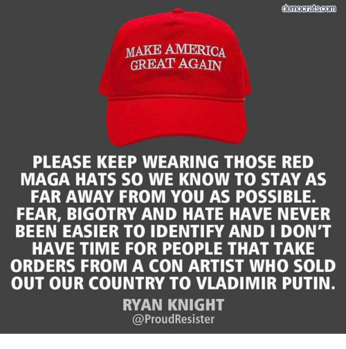 make america great again: MAKE AMERICA  GREAT AGAIN  PLEASE KEEP WEARING THOSE RED  MAGA HATS SO WE KNOW TO STAY AS  FAR AWAY FROM YOU AS POSSIBLE  FEAR, BIGOTRY AND HATE HAVE NEVER  BEEN EASIER TO IDENTIFY AND I DON'T  HAVE TIME FOR PEOPLE THAT TAKE  ORDERS FROM A CON ARTIST WHO SOLD  OUT OUR COUNTRY TO VLADIMIR PUTIN.  RYAN KNIGHT  @ProudResister