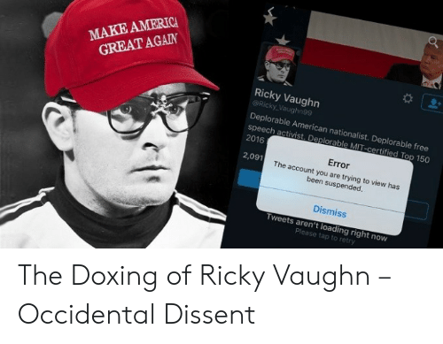 Occidental Dissent: MAKE AMERICA  GREAT AGAIN  Ricky Vaughn  @Ricky Vaughn99  Deplorable American nationalist. Deplorable free  speech activist. Deplorable MIT-certified Top 150  2016  Error  The account you are trying to view has  2,091  been suspended.  Dismiss  Tweets aren't loading right now  Please tap to retry The Doxing of Ricky Vaughn – Occidental Dissent