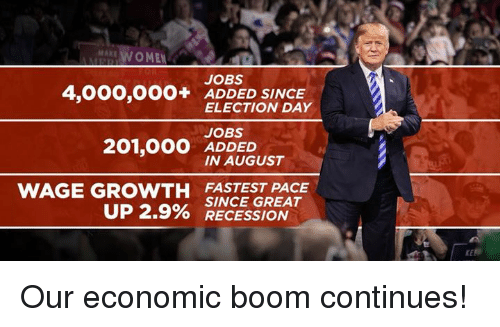 recession: MAKE  AWOMEN  JOBS  4,000,OOO+ ADDED SINCE  ELECTION DAY  JOBS  ADDED  IN AUGUST  WAGE GROWTH FASTEST PACE  UP 2.9% SINCE GREAT  O RECESSION Our economic boom continues!