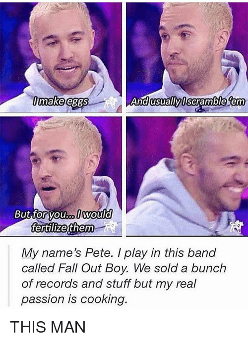 Peted: make eggs  And usually Scramble term  But forvouro would  fertilize them  My name's Pete. I play in this band  called Fall Out Boy. We sold a bunch  of records and stuff but my real  passion is cooking. THIS MAN