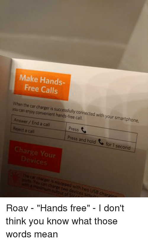 """Funny, Connected, and Free: Make Hands-  Free Calls  charger is succesfully connected with your smartphone.  roi can enioy convenient hands-free call  Press  Press and hold for 1 second  Answer / End a call  Charge Your Roav - """"Hands free"""" - I don't think you know what those words mean"""