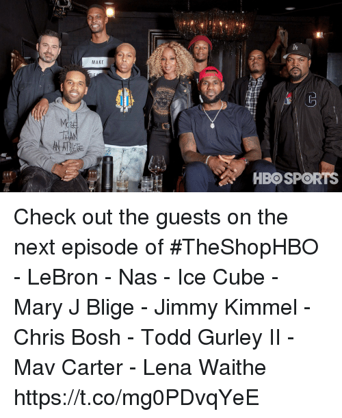 Chris Bosh, Ice Cube, and Memes: MAKE  HBOSPORTS Check out the guests on the next episode of #TheShopHBO  - LeBron - Nas - Ice Cube - Mary J Blige - Jimmy Kimmel - Chris Bosh - Todd Gurley II - Mav Carter - Lena Waithe https://t.co/mg0PDvqYeE