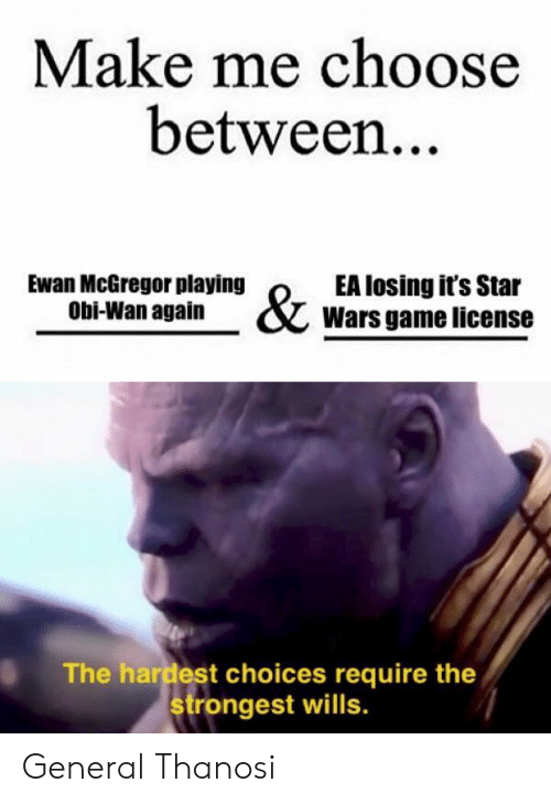 Ewan McGregor: Make me choose  between..  Ewan McGregor playing  Obi-Wan again  EA losing it's Star  Wars game license  The hardest choices require the  rongest wills. General Thanosi