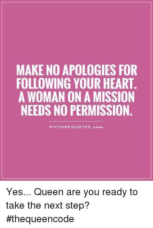 the next step: MAKE NO APOLOGIES FOR  FOLLOWING YOUR HEART.  A WOMAN ON A MISSION  NEEDS NO PERMISSION  PICTURE QUOTES Conn. Yes... Queen are you ready to take the next step? #thequeencode