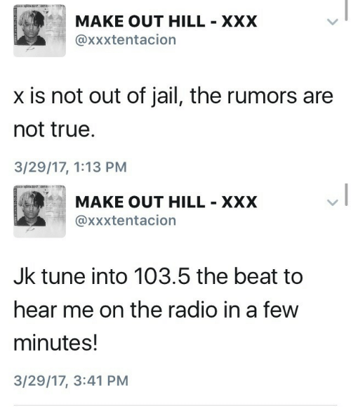 Xxxtentacion: MAKE OUT HILL XXX  @xxxtentacion  x is not out of jail, the rumors are  not true  3/29/17, 1:13 PM   ぼ  MAKE OUT HILL XXX  @xxxtentacion  Jk tune into 103.5 the beat to  hear me on the radio in a few  minutes!  3/29/17, 3:41 PM