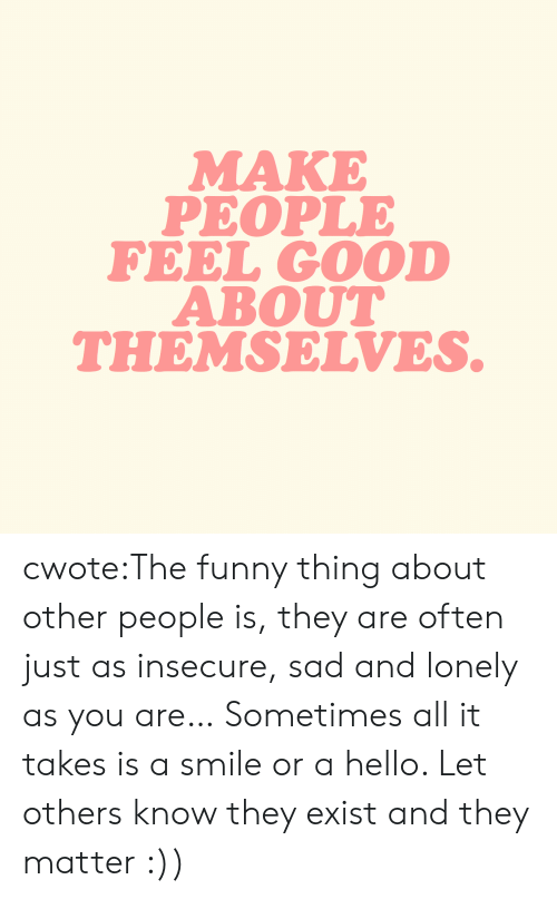Funny, Hello, and Target: MAKE  PEOPLE  FEEL GOOD  ABOUT  THEMSELVES. cwote:The funny thing about other people is, they are often just as insecure, sad and lonely as you are… Sometimes all it takes is a smile or a hello. Let others know they exist and they matter :))