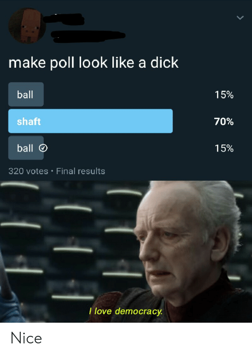 a dick: make poll look like a dick  ball  15%  shaft  70%  ball  15%  320 votes Final results  .  I love democracy Nice