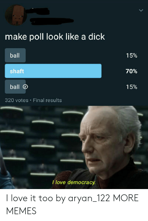 a dick: make poll look like a dick  ball  15%  shaft  70%  ball  15%  320 votes Final results  I love democracy I love it too by aryan_122 MORE MEMES