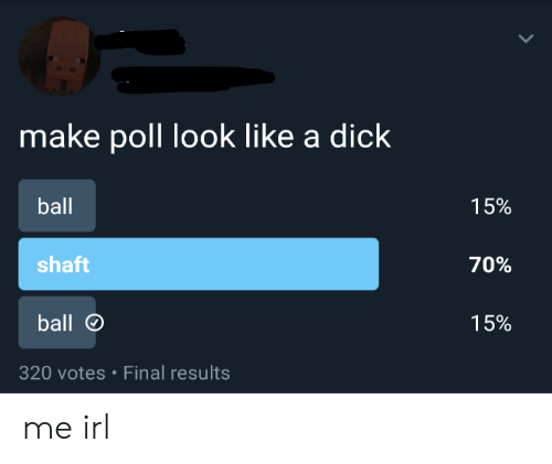 a dick: make poll look like a dick  ball  15%  shaft  70%  ball  15%  320 votes Final results me irl