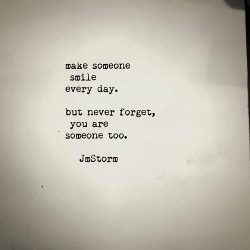 Smile, Never, and Day: make someone  smile  every day  but never forget,  you are  someone too.  JmStorm