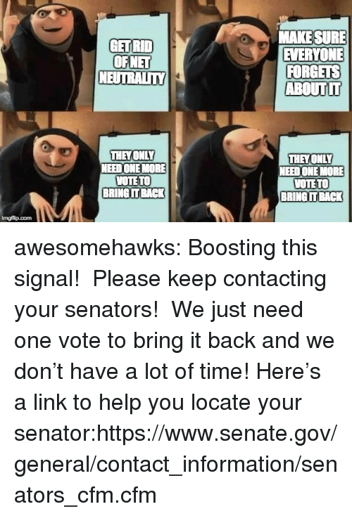 Target, Tumblr, and Blog: MAKE SURE  EVERYONE  GET RID  OFNET  NEUTRALITN  ABOUT IT  THEY OMLY  NEED ONE MORE  WOTETO  BRING IT BACK  THEYONLY  NEED ONE MORE  VOTE TO  BRING IT BACK  imgfilip.com awesomehawks: Boosting this signal!  Please keep contacting your senators!  We just need one vote to bring it back and we don't have a lot of time! Here's a link to help you locate your senator:https://www.senate.gov/general/contact_information/senators_cfm.cfm