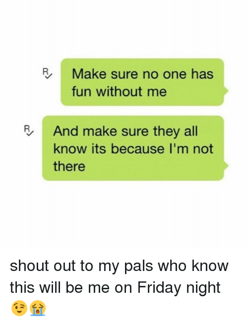 Palsing: | Make sure no one has  fun without me  And make sure they all  know its because I'm not  there shout out to my pals who know this will be me on Friday night 😉😭
