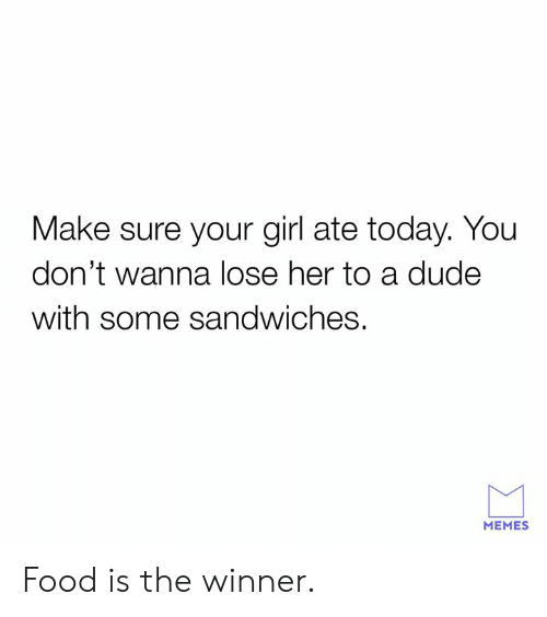 the winner: Make sure your girl ate today. You  don't wanna lose her to a dude  with some sandwiches.  MEMES Food is the winner.