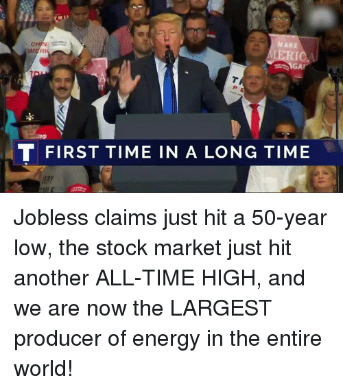 Stock Market: MAKE  T FIRST TIME IN A LONG TIME Jobless claims just hit a 50-year low, the stock market just hit another ALL-TIME HIGH, and we are now the LARGEST producer of energy in the entire world!