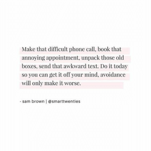 phone call: Make that difficult phone call, book that  annoying appointment, unpack those old  boxes, send that awkward text. Do it today  so you can get it off your mind, avoidance  will only make it worse  -sam brown | @smarttwenties
