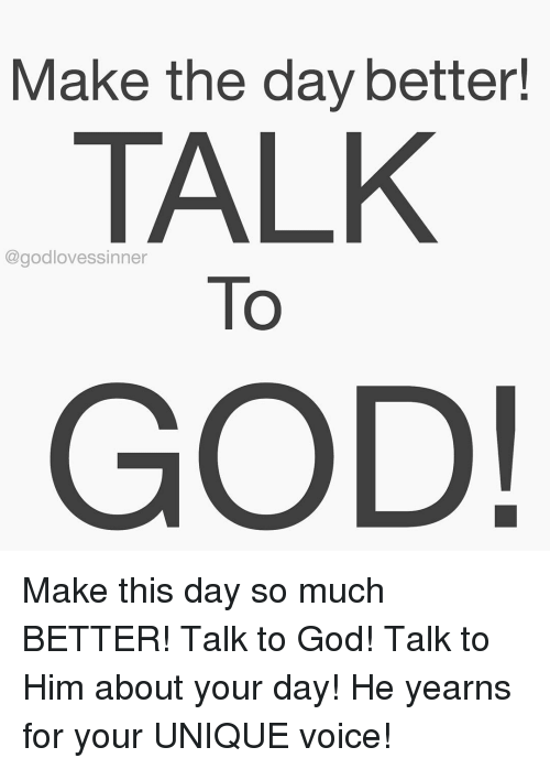 yearn: Make the day better!  TALK  @good To  GOD! Make this day so much BETTER! Talk to God! Talk to Him about your day! He yearns for your UNIQUE voice!