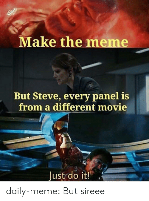Just do it: Make the meme  But Steve, every panel is  from a different movie  Just do it! daily-meme:  But sireee