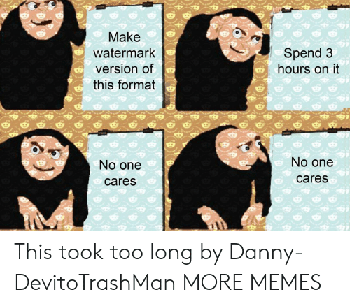 watermark: Make  watermark  version of  this format  Spend 3  hours on it  No one  cares  No one  cares This took too long by Danny-DevitoTrashMan MORE MEMES
