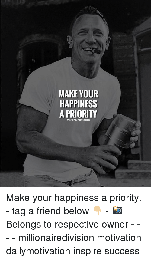 tag a friend: MAKE YOUR  HAPPINESS  A PRIORITY  MillionaireDivision Make your happiness a priority. - tag a friend below 👇🏼 - 📸 Belongs to respective owner - - - - millionairedivision motivation dailymotivation inspire success