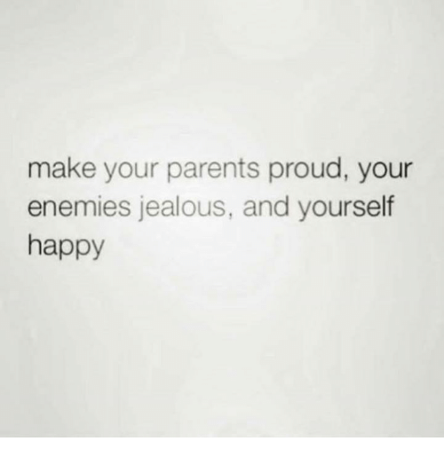 Make your parents proud your enemies jealous and yourself happy jealous parents and happy make your parents proud your enemies jealous solutioingenieria Gallery