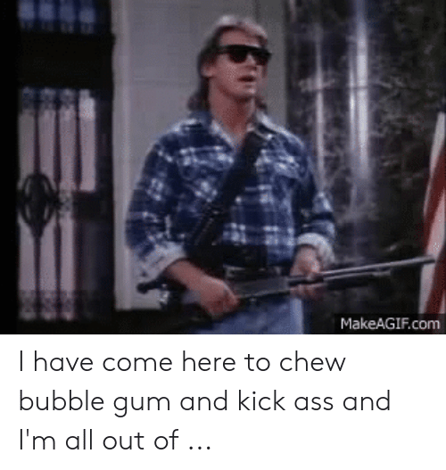 I m here to kick ass and chew bubblegum girls with