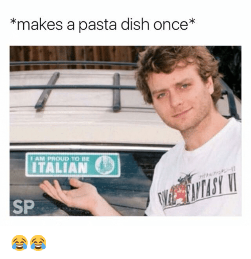 Proudness: *makes a pasta dish once*  AM PROUD TO BE  ITALIAN  SP 😂😂