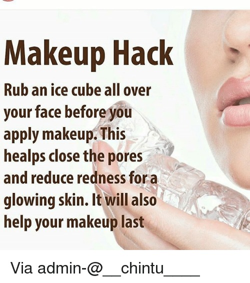 Cubing: Makeup Hack  Rub an ice cube all over  your face before you  apply makeup. This  healps close the pores  and reduce redness for a  glowing skin. It will also  help your makeup last  0 Via admin-@__chintu____