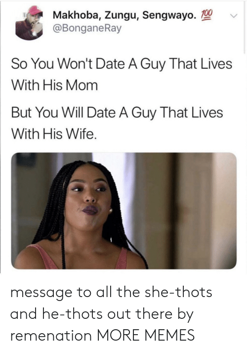thots: Makhoba, Zungu, Sengwayo.  @BonganeRay  So You Won't Date A Guy That Lives  With His Mom  But You Will Date A Guy That Lives  With His Wife message to all the she-thots and he-thots out there by remenation MORE MEMES