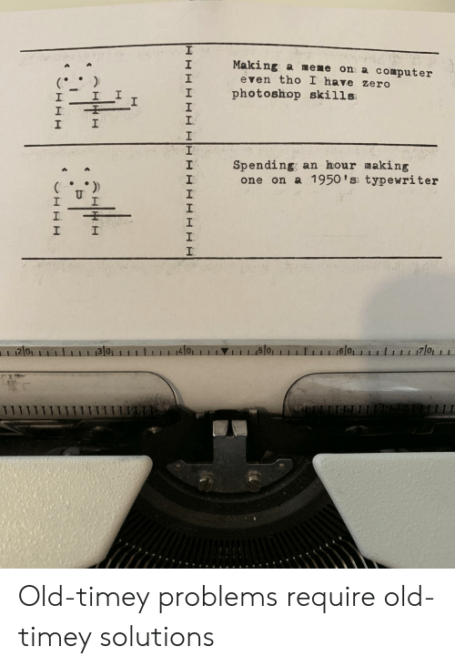 old timey: Making a meme on a computer  2  1  2  even tho I have zero  I photoshop skills  1  Spending; an hour making  2  one on a 1950 'ss typewriter  2 0  4101  1 1 1.15101  6 0 Old-timey problems require old-timey solutions