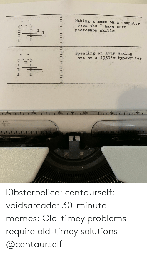 old timey: Making a meme on a computer  2  1  2  even tho I have zero  I photoshop skills  1  Spending; an hour making  2  one on a 1950 'ss typewriter  2 0  4101  1 1 1.15101  6 0 l0bsterpolice:  centaurself:  voidsarcade:   30-minute-memes: Old-timey problems require old-timey solutions @centaurself