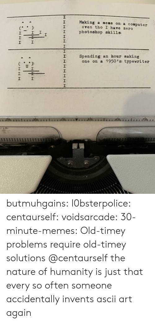 old timey: Making a meme on a computer  2  1  2  even tho I have zero  I photoshop skills  1  Spending; an hour making  2  one on a 1950 'ss typewriter  2 0  4101  1 1 1.15101  6 0 butmuhgains:  l0bsterpolice:  centaurself:  voidsarcade:   30-minute-memes: Old-timey problems require old-timey solutions @centaurself       the nature of humanity is just that every so often someone accidentally invents ascii art again