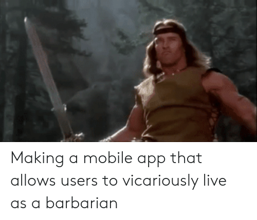 mobile app: Making a mobile app that allows users to vicariously live as a barbarian