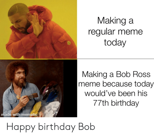 Happy Birthday: Making a  regular meme  today  Making a Bob Ross  meme because today  would've been his  77th birthday  made with mematic Happy birthday Bob