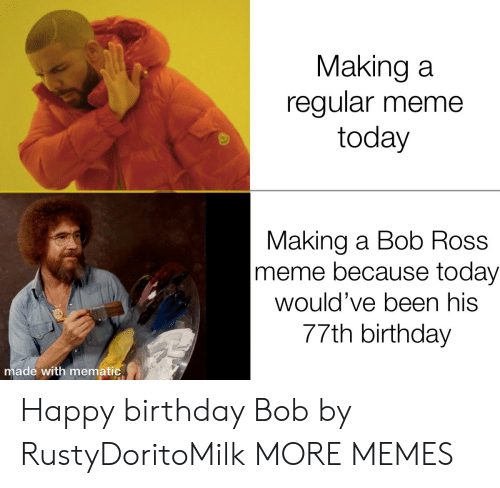 Happy Birthday: Making a  regular meme  today  Making a Bob Ross  meme because today  would've been his  77th birthday  made with mematic Happy birthday Bob by RustyDoritoMilk MORE MEMES