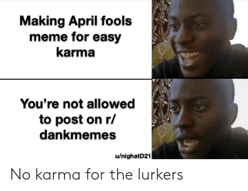 april fools meme: Making April fools  meme for easy  karma  You're not allowed  to post on r/  dankmemes  u/nighatD21 No karma for the lurkers