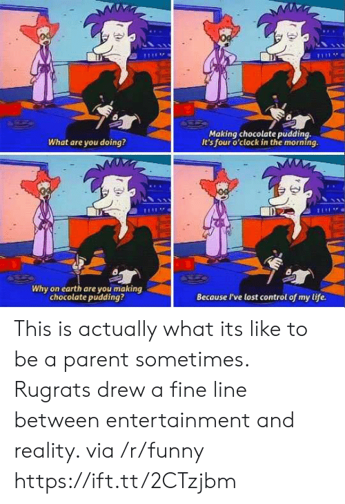 fine line: Making chocolate pudding,  It's four o'clock in the morning.  What are you doing?  Di  Why on earth are you making  chocolate pudding?  Because I've lost control of my life. This is actually what its like to be a parent sometimes. Rugrats drew a fine line between entertainment and reality. via /r/funny https://ift.tt/2CTzjbm