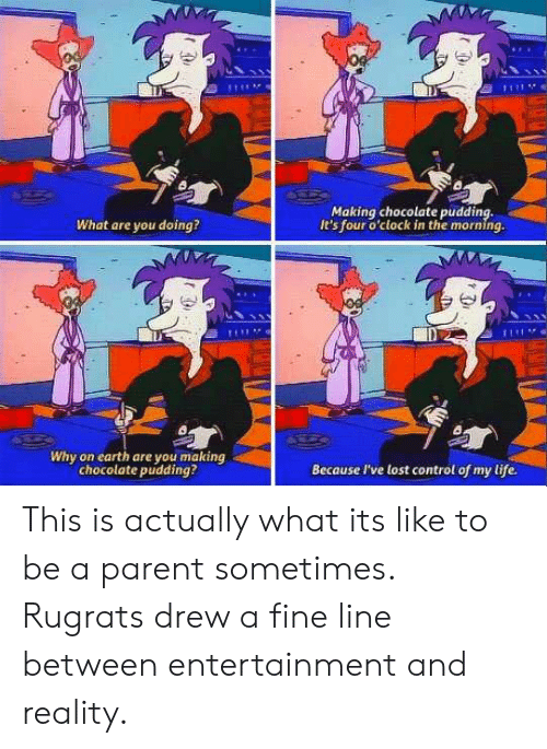 fine line: Making chocolate pudding,  It's four o'clock in the morning.  What are you doing?  Di  Why on earth are you making  chocolate pudding?  Because I've lost control of my life. This is actually what its like to be a parent sometimes. Rugrats drew a fine line between entertainment and reality.