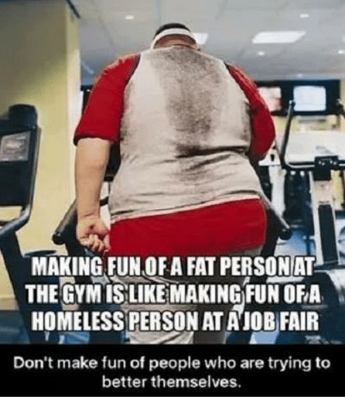 fat person: MAKING FUN OFA FAT PERSON AT  THE GYMISLIKE MAKING FUN OFA,  HOMELESS PERSON ATAIOB FAIR  Don't make fun of people who are trying to  better themselves.