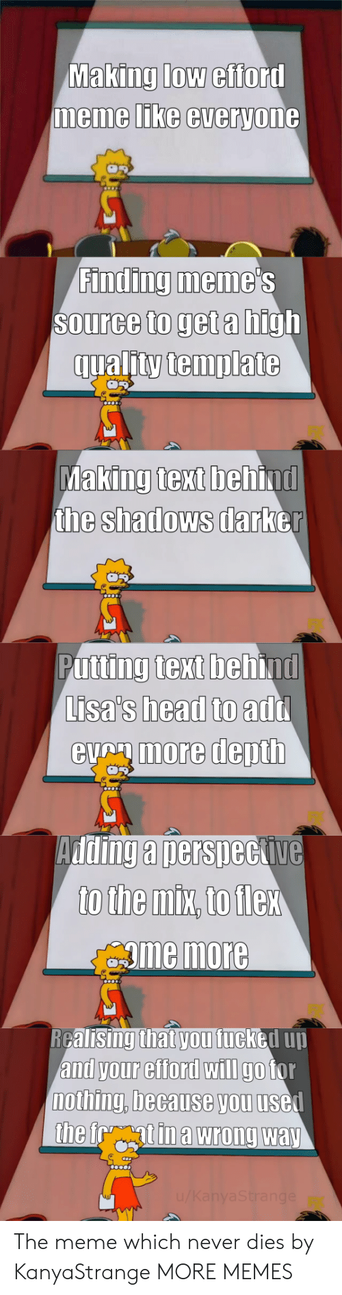 Beh: Making low efford  memme LIKe everyone  Finding meme  Source to get a high  qualitytemplate  king text beh  the shadows darb  Ma  ind  er  Putting text behind  Lisa's head to  eumore depth  add  Adding a nersneckive  gme more  RGalisingthat vou fucked uu  and your efford wIlI go tor  nothing, because you usel The meme which never dies by KanyaStrange MORE MEMES