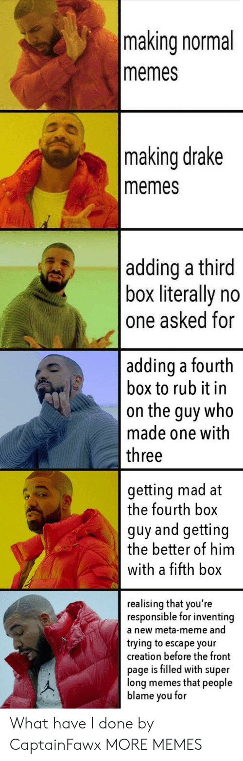 What Have I Done: making normal  memes  making drake  memes  adding a third  box literally no  one asked for  adding a fourth  box to rub it in  on the guy who  made one with  three  getting mad at  the fourth box  guy and getting  the better of him  with a fifth box  realising that you're  responsible for inventing  a new meta-meme and  trying to escape your  creation before the front  page is filled with super  long memes that people  blame you for What have I done by CaptainFawx MORE MEMES
