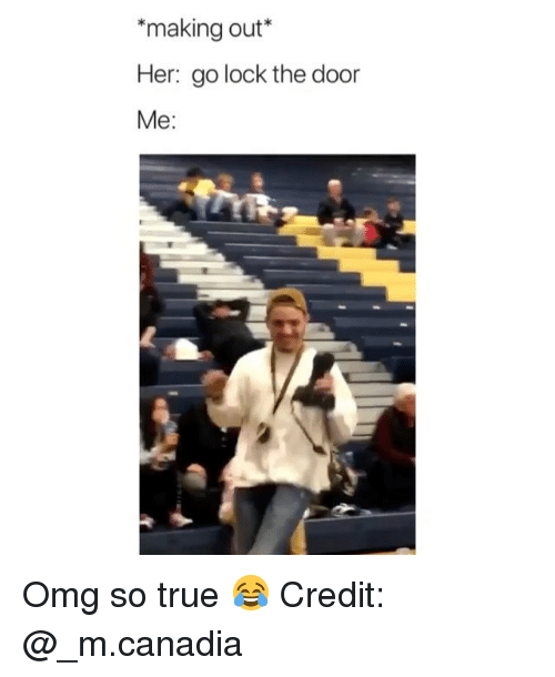 making out: *making out*  Her: go lock the door  Me: Omg so true 😂 Credit: @_m.canadia