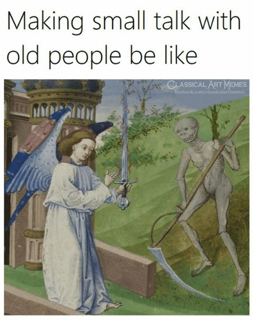 people be like: Making small talk with  old people be lIKe  CLASSICALART MEMES