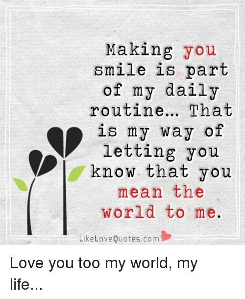 Life, Love, and Memes: Making you  smile is part  of my daily  routine... That  is my way of  letting you  know that you  mean the  world to me  LikeLoveQuotes.com Love you too my world, my life...