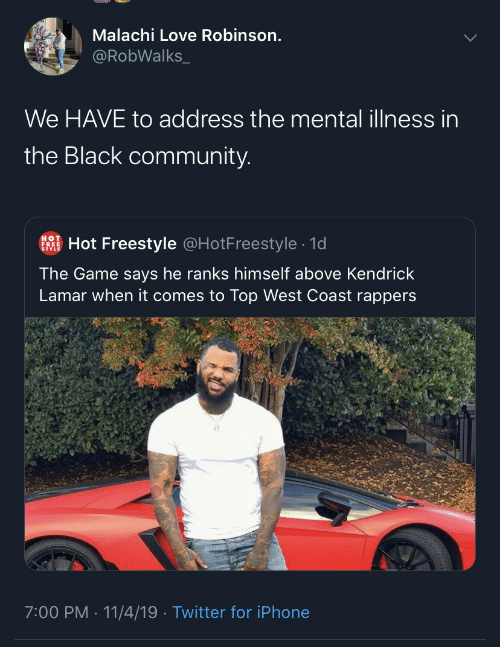 lamar: Malachi Love Robinson.  @RobWalks_  We HAVE to address the mental illness in  the Black community.  Hot Freestyle @HotFreestyle · 1d  HOT  FREE  The Game says he ranks himself above Kendrick  Lamar when it comes to Top West Coast rappers  7:00 PM · 11/4/19 · Twitter for iPhone